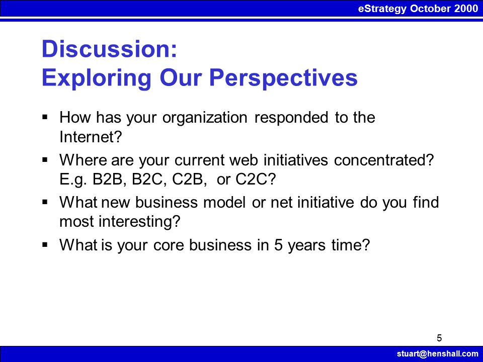 eStrategy October 2000 stuart@henshall.com 5 Discussion: Exploring Our Perspectives  How has your organization responded to the Internet.