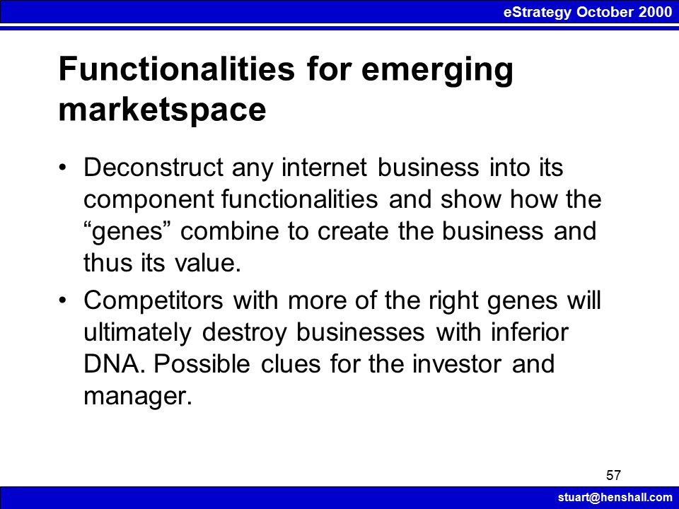 eStrategy October 2000 stuart@henshall.com 57 Functionalities for emerging marketspace Deconstruct any internet business into its component functionalities and show how the genes combine to create the business and thus its value.