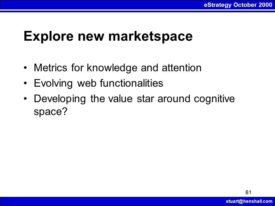 eStrategy October 2000 stuart@henshall.com 61 Explore new marketspace Metrics for knowledge and attention Evolving web functionalities Developing the value star around cognitive space?