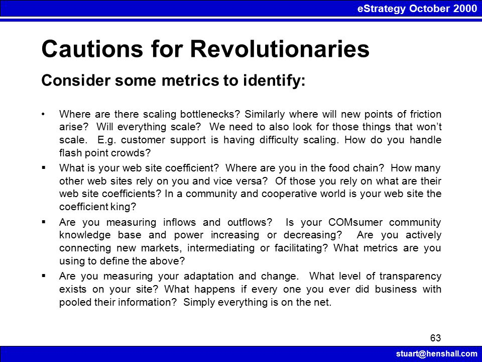 eStrategy October 2000 stuart@henshall.com 63 Cautions for Revolutionaries Consider some metrics to identify: Where are there scaling bottlenecks.