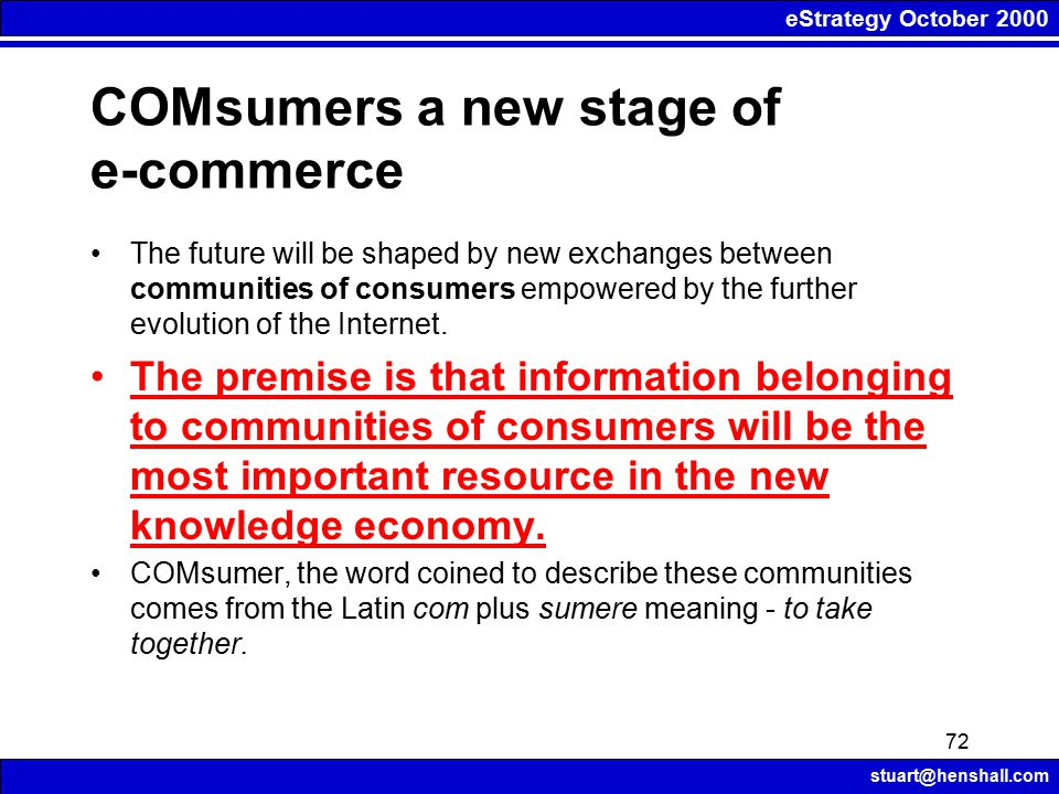 eStrategy October 2000 stuart@henshall.com 72 COMsumers a new stage of e-commerce The future will be shaped by new exchanges between communities of consumers empowered by the further evolution of the Internet.