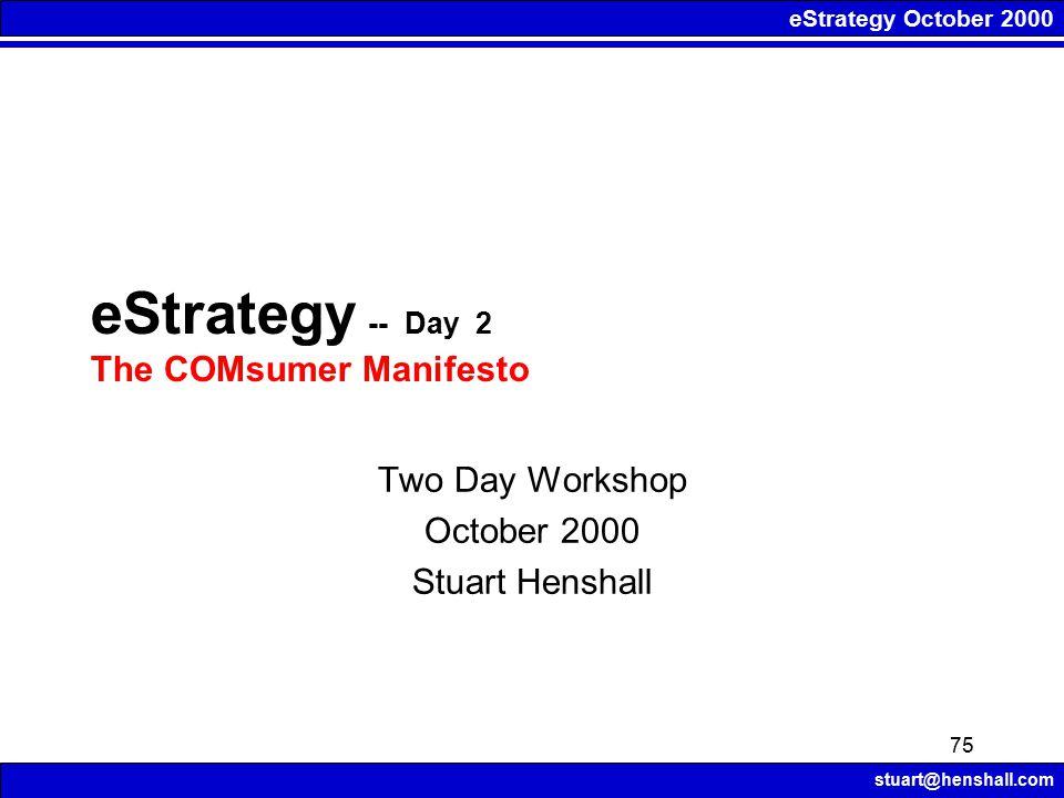 eStrategy October 2000 stuart@henshall.com 75 Two Day Workshop October 2000 Stuart Henshall eStrategy -- Day 2 The COMsumer Manifesto