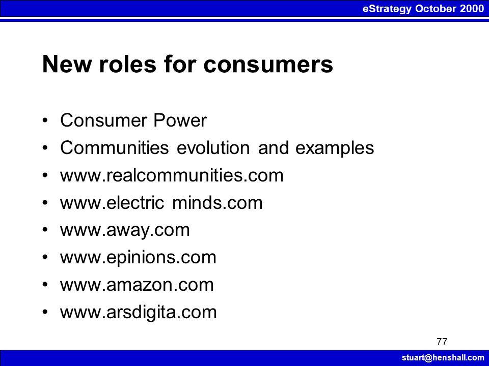 eStrategy October 2000 stuart@henshall.com 77 New roles for consumers Consumer Power Communities evolution and examples www.realcommunities.com www.el