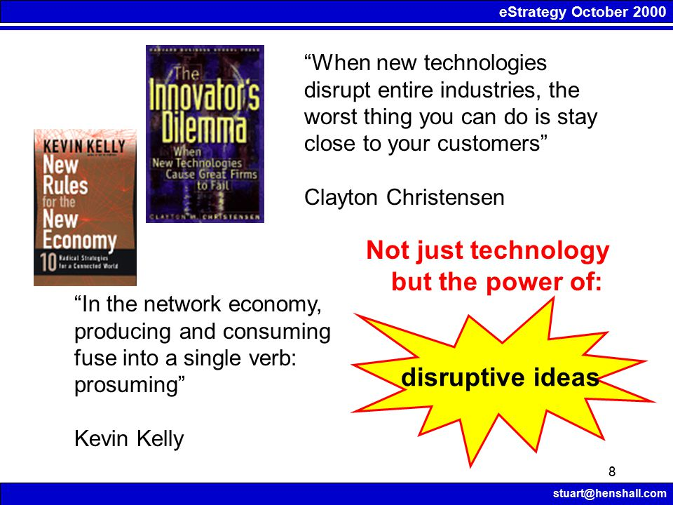 eStrategy October 2000 stuart@henshall.com 8 When new technologies disrupt entire industries, the worst thing you can do is stay close to your customers Clayton Christensen In the network economy, producing and consuming fuse into a single verb: prosuming Kevin Kelly Not just technology but the power of: disruptive ideas