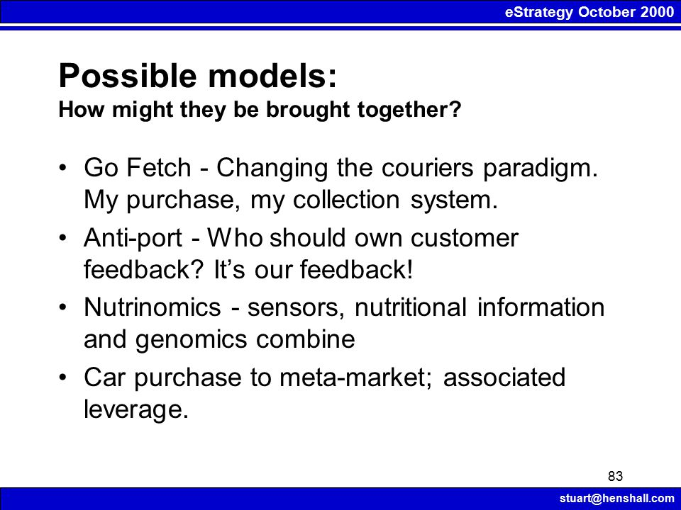eStrategy October 2000 stuart@henshall.com 83 Possible models: How might they be brought together? Go Fetch - Changing the couriers paradigm. My purch