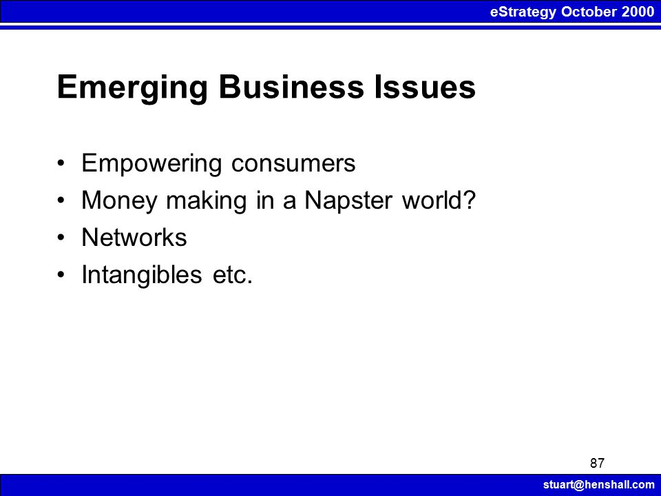 eStrategy October 2000 stuart@henshall.com 87 Emerging Business Issues Empowering consumers Money making in a Napster world.