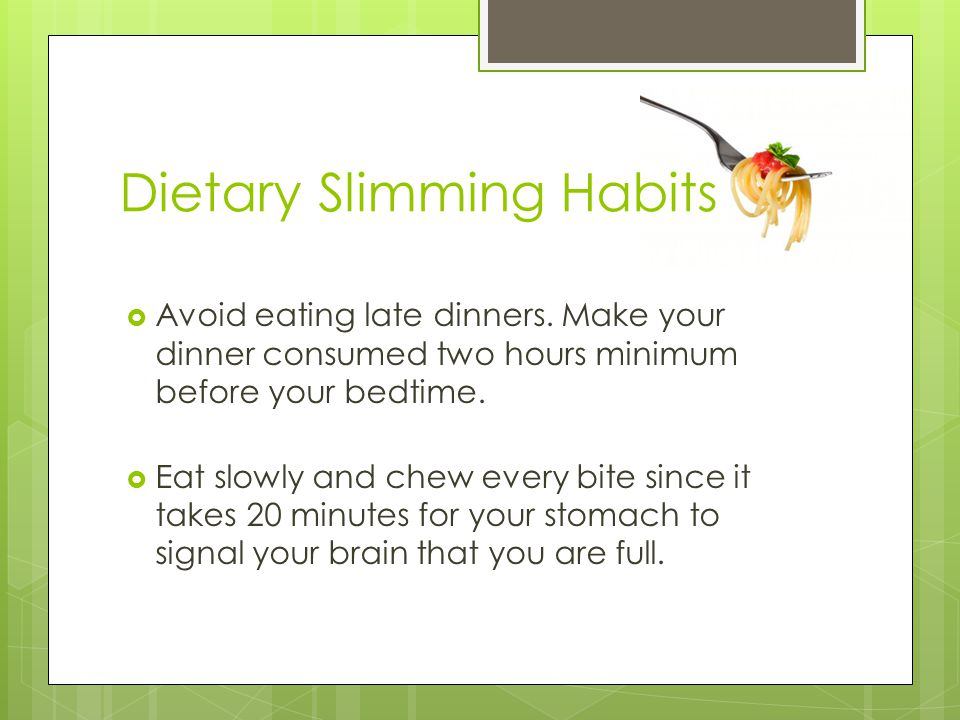  Avoid eating late dinners. Make your dinner consumed two hours minimum before your bedtime.