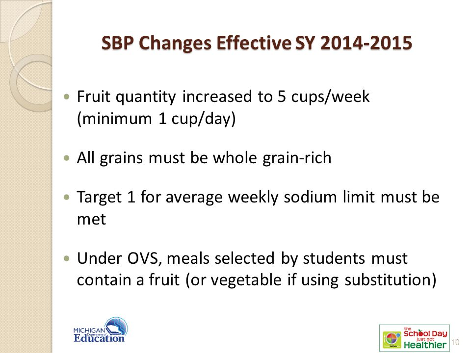 SBP Changes Effective SY 2014-2015 Fruit quantity increased to 5 cups/week (minimum 1 cup/day) All grains must be whole grain-rich Target 1 for average weekly sodium limit must be met Under OVS, meals selected by students must contain a fruit (or vegetable if using substitution) 10