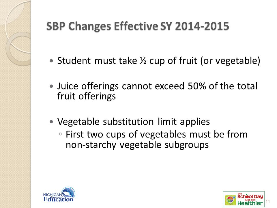 SBP Changes Effective SY 2014-2015 Student must take ½ cup of fruit (or vegetable) Juice offerings cannot exceed 50% of the total fruit offerings Vege