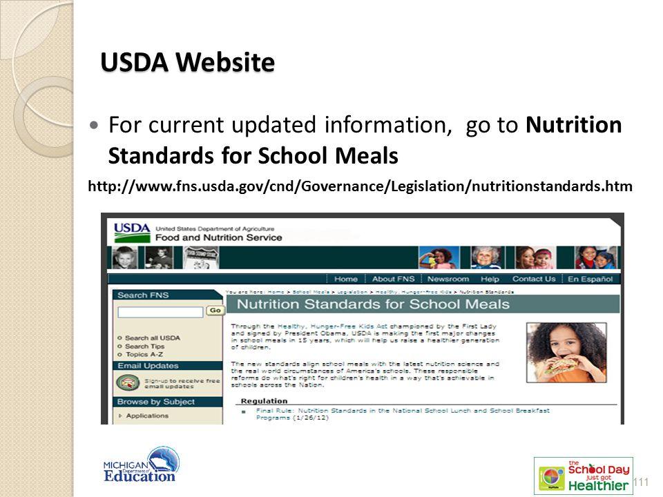 USDA Website For current updated information, go to Nutrition Standards for School Meals http://www.fns.usda.gov/cnd/Governance/Legislation/nutritionstandards.htm 111