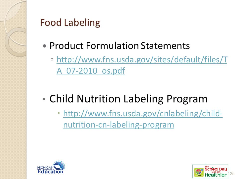 Food Labeling Product Formulation Statements ◦ http://www.fns.usda.gov/sites/default/files/T A_07-2010_os.pdf http://www.fns.usda.gov/sites/default/files/T A_07-2010_os.pdf Child Nutrition Labeling Program  http://www.fns.usda.gov/cnlabeling/child- nutrition-cn-labeling-program http://www.fns.usda.gov/cnlabeling/child- nutrition-cn-labeling-program 125