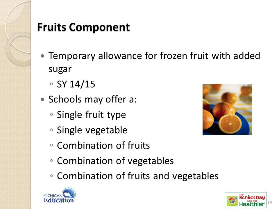 Fruits Component Temporary allowance for frozen fruit with added sugar ◦ SY 14/15 Schools may offer a: ◦ Single fruit type ◦ Single vegetable ◦ Combination of fruits ◦ Combination of vegetables ◦ Combination of fruits and vegetables 16