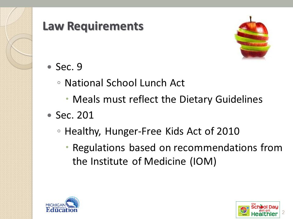 Law Requirements Sec. 9 ◦ National School Lunch Act  Meals must reflect the Dietary Guidelines Sec. 201 ◦ Healthy, Hunger-Free Kids Act of 2010  Reg