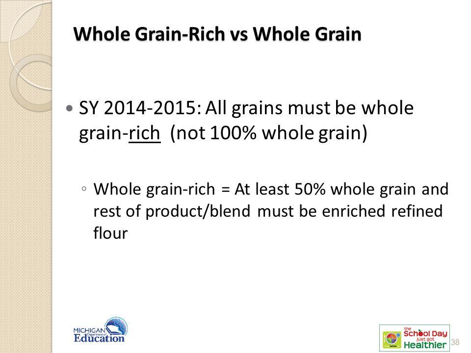 Whole Grain-Rich vs Whole Grain SY 2014-2015: All grains must be whole grain-rich (not 100% whole grain) ◦ Whole grain-rich = At least 50% whole grain and rest of product/blend must be enriched refined flour 38