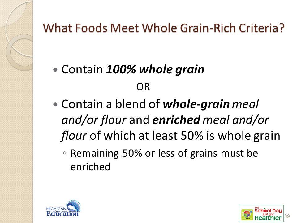What Foods Meet Whole Grain-Rich Criteria? Contain 100% whole grain OR Contain a blend of whole-grain meal and/or flour and enriched meal and/or flour