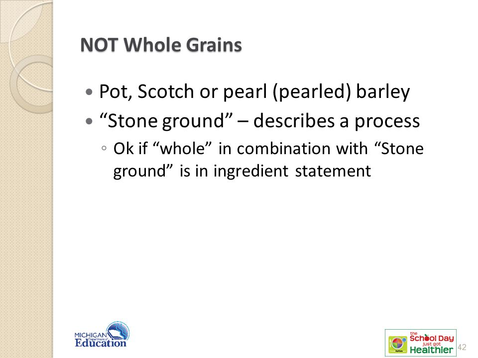 NOT Whole Grains Pot, Scotch or pearl (pearled) barley Stone ground – describes a process ◦ Ok if whole in combination with Stone ground is in ingredient statement 42