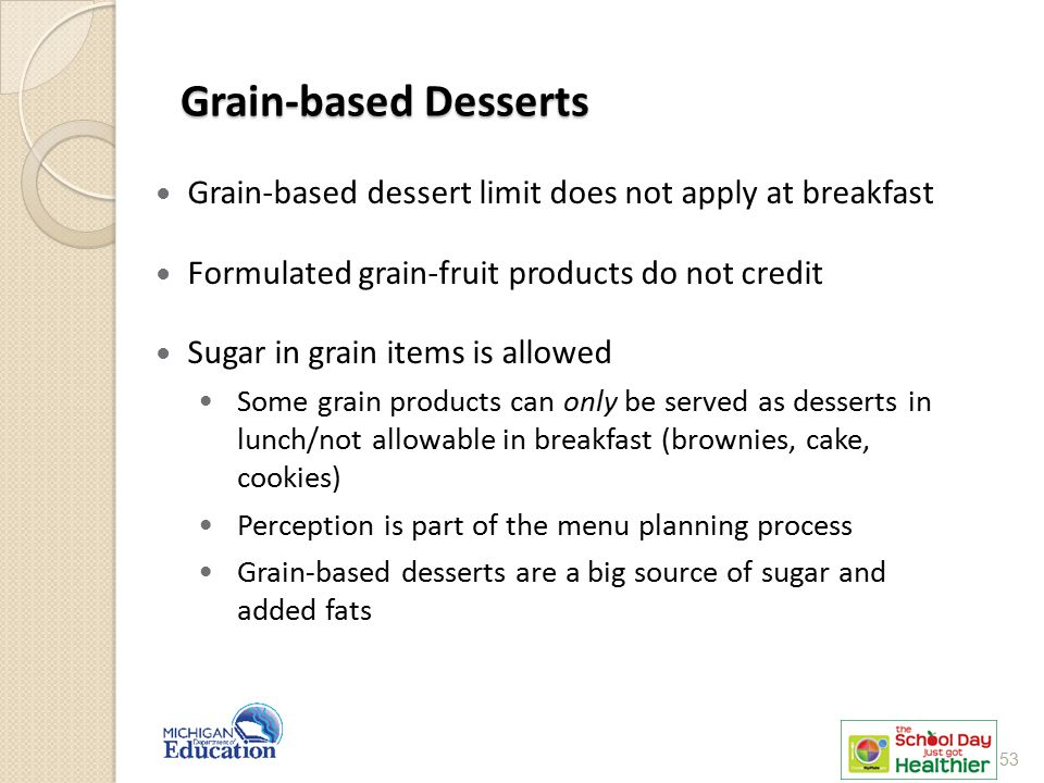 Grain-based Desserts Grain-based dessert limit does not apply at breakfast Formulated grain-fruit products do not credit Sugar in grain items is allow