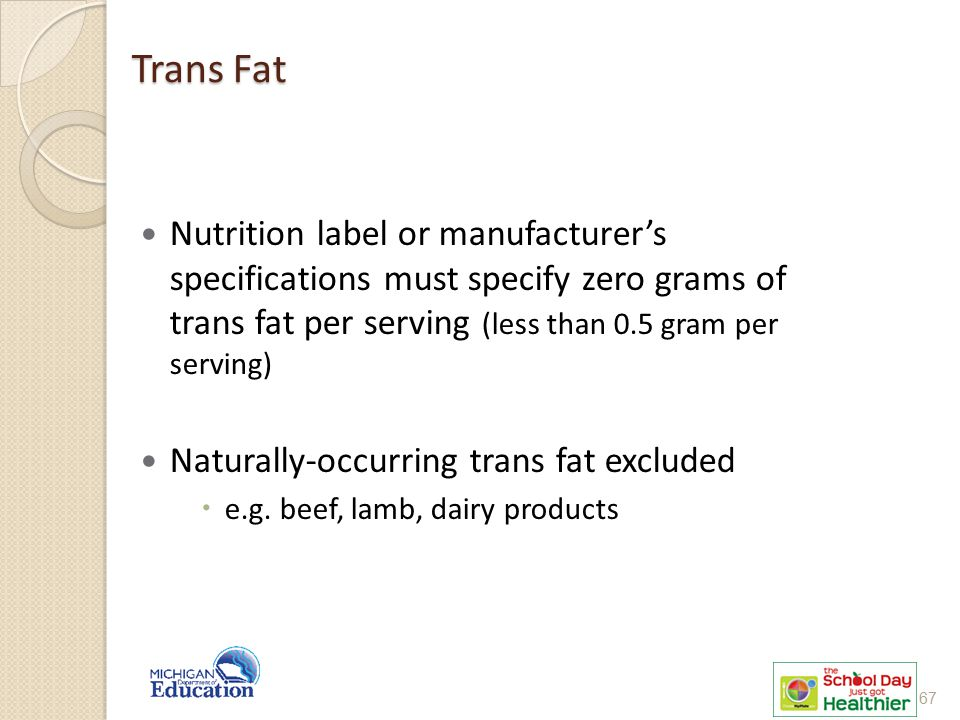 Trans Fat Nutrition label or manufacturer's specifications must specify zero grams of trans fat per serving (less than 0.5 gram per serving) Naturally-occurring trans fat excluded  e.g.