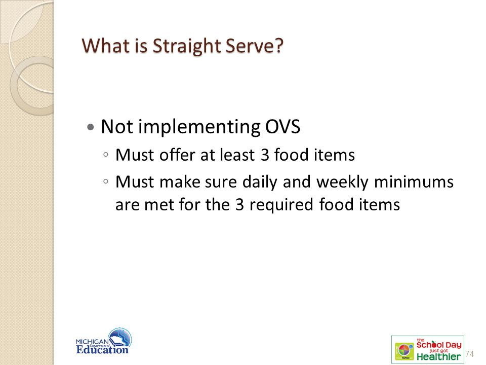 What is Straight Serve? Not implementing OVS ◦ Must offer at least 3 food items ◦ Must make sure daily and weekly minimums are met for the 3 required