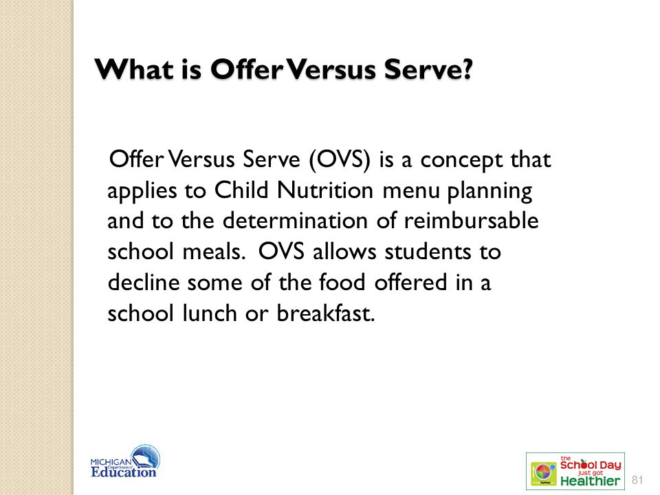 What is Offer Versus Serve? Offer Versus Serve (OVS) is a concept that applies to Child Nutrition menu planning and to the determination of reimbursab