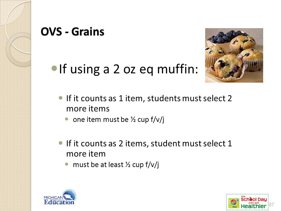 OVS - Grains If using a 2 oz eq muffin: If it counts as 1 item, students must select 2 more items one item must be ½ cup f/v/j If it counts as 2 items