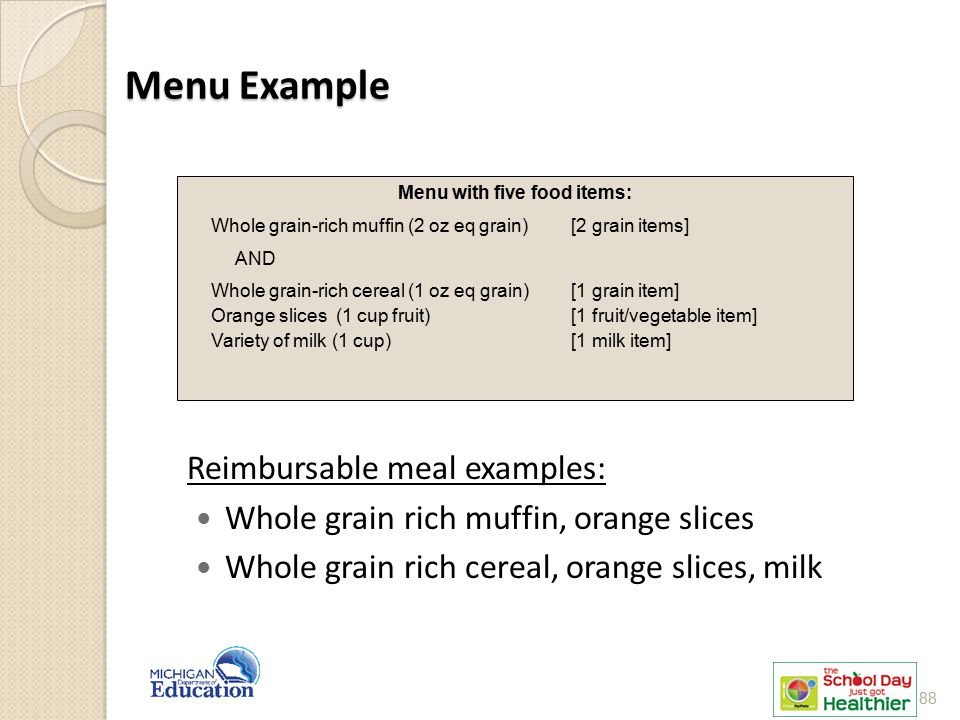 Menu Example Reimbursable meal examples: Whole grain rich muffin, orange slices Whole grain rich cereal, orange slices, milk Menu with five food items: Whole grain-rich muffin (2 oz eq grain) [2 grain items] AND Whole grain-rich cereal (1 oz eq grain) [1 grain item] Orange slices (1 cup fruit) [1 fruit/vegetable item] Variety of milk (1 cup) [1 milk item] 88