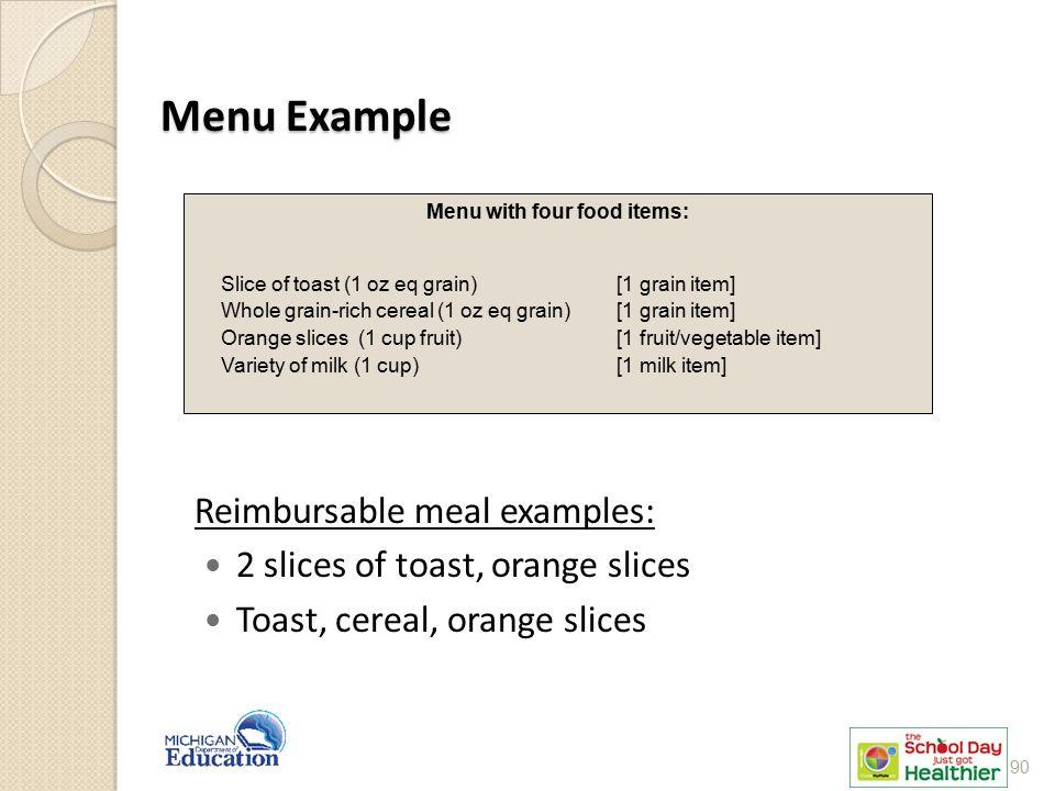 Menu Example Reimbursable meal examples: 2 slices of toast, orange slices Toast, cereal, orange slices Menu with four food items: Slice of toast (1 oz eq grain) [1 grain item] Whole grain-rich cereal (1 oz eq grain) [1 grain item] Orange slices (1 cup fruit) [1 fruit/vegetable item] Variety of milk (1 cup) [1 milk item] 90