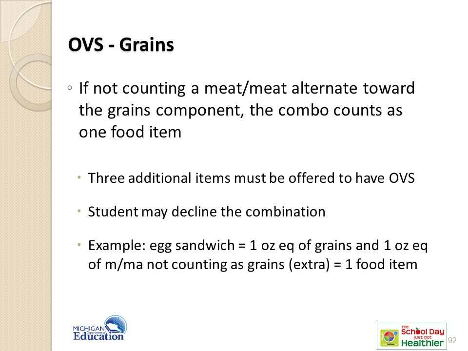 OVS - Grains ◦ If not counting a meat/meat alternate toward the grains component, the combo counts as one food item  Three additional items must be offered to have OVS  Student may decline the combination  Example: egg sandwich = 1 oz eq of grains and 1 oz eq of m/ma not counting as grains (extra) = 1 food item 92