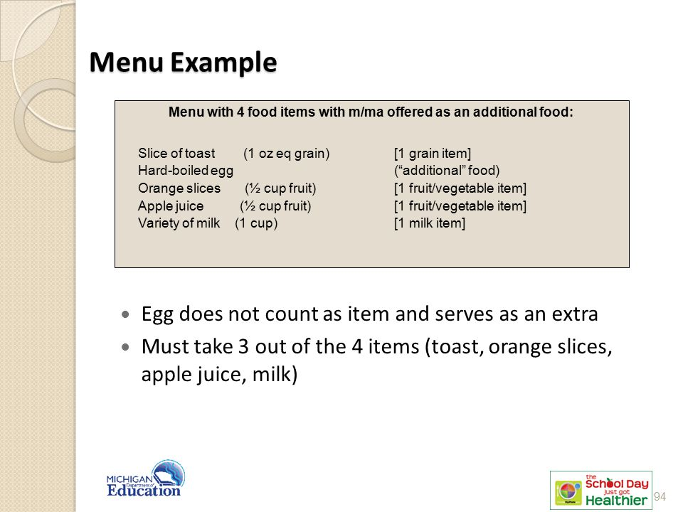 Menu Example Egg does not count as item and serves as an extra Must take 3 out of the 4 items (toast, orange slices, apple juice, milk) Menu with 4 food items with m/ma offered as an additional food: Slice of toast (1 oz eq grain) [1 grain item] Hard-boiled egg ( additional food) Orange slices (½ cup fruit) [1 fruit/vegetable item] Apple juice (½ cup fruit) [1 fruit/vegetable item] Variety of milk (1 cup) [1 milk item] 94