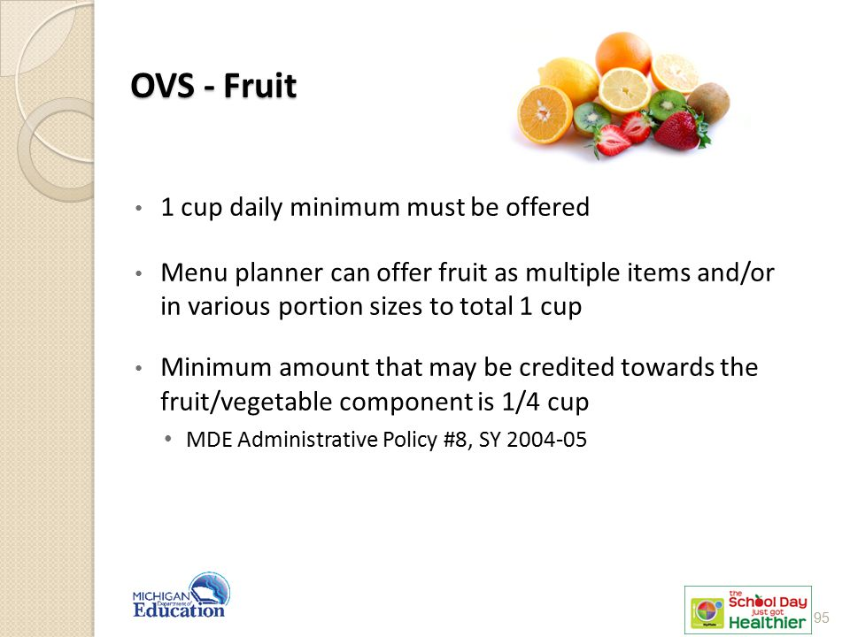 OVS - Fruit 1 cup daily minimum must be offered Menu planner can offer fruit as multiple items and/or in various portion sizes to total 1 cup Minimum
