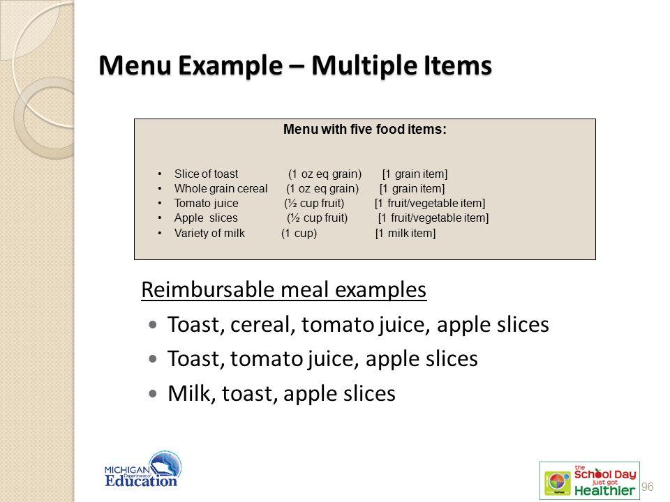 Menu Example – Multiple Items Reimbursable meal examples Toast, cereal, tomato juice, apple slices Toast, tomato juice, apple slices Milk, toast, apple slices Menu with five food items: Slice of toast (1 oz eq grain) [1 grain item] Whole grain cereal (1 oz eq grain) [1 grain item] Tomato juice (½ cup fruit) [1 fruit/vegetable item] Apple slices (½ cup fruit) [1 fruit/vegetable item] Variety of milk (1 cup) [1 milk item] 96