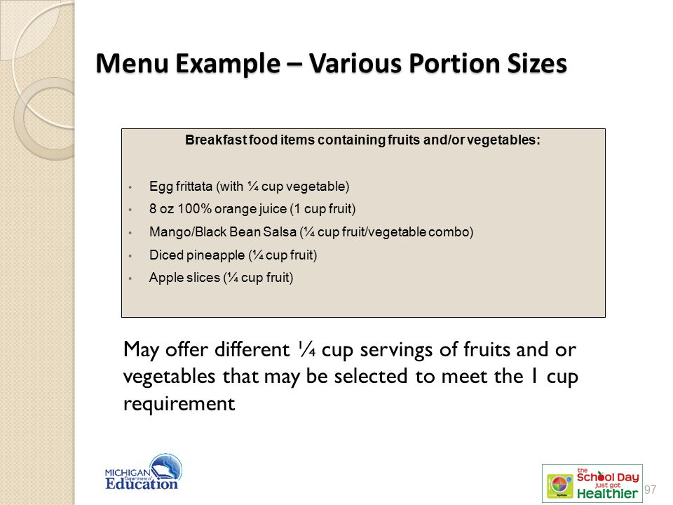 Menu Example – Various Portion Sizes Breakfast food items containing fruits and/or vegetables: Egg frittata (with ¼ cup vegetable) 8 oz 100% orange juice (1 cup fruit) Mango/Black Bean Salsa (¼ cup fruit/vegetable combo) Diced pineapple (¼ cup fruit) Apple slices (¼ cup fruit) May offer different ¼ cup servings of fruits and or vegetables that may be selected to meet the 1 cup requirement 97