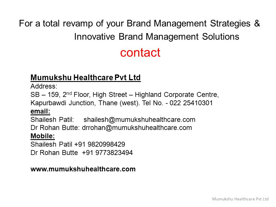 For a total revamp of your Brand Management Strategies & Innovative Brand Management Solutions contact Mumukshu Healthcare Pvt Ltd Address: SB – 159, 2 nd Floor, High Street – Highland Corporate Centre, Kapurbawdi Junction, Thane (west).