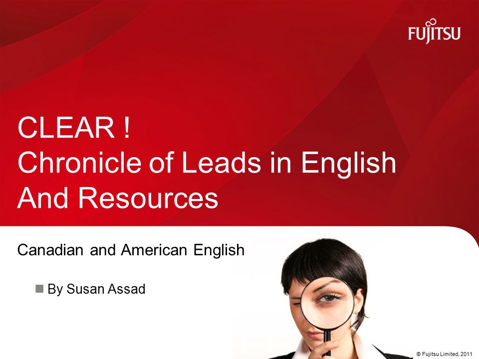 © Fujitsu Limited, 2011 Canadian and American English By Susan Assad CLEAR ! Chronicle of Leads in English And Resources