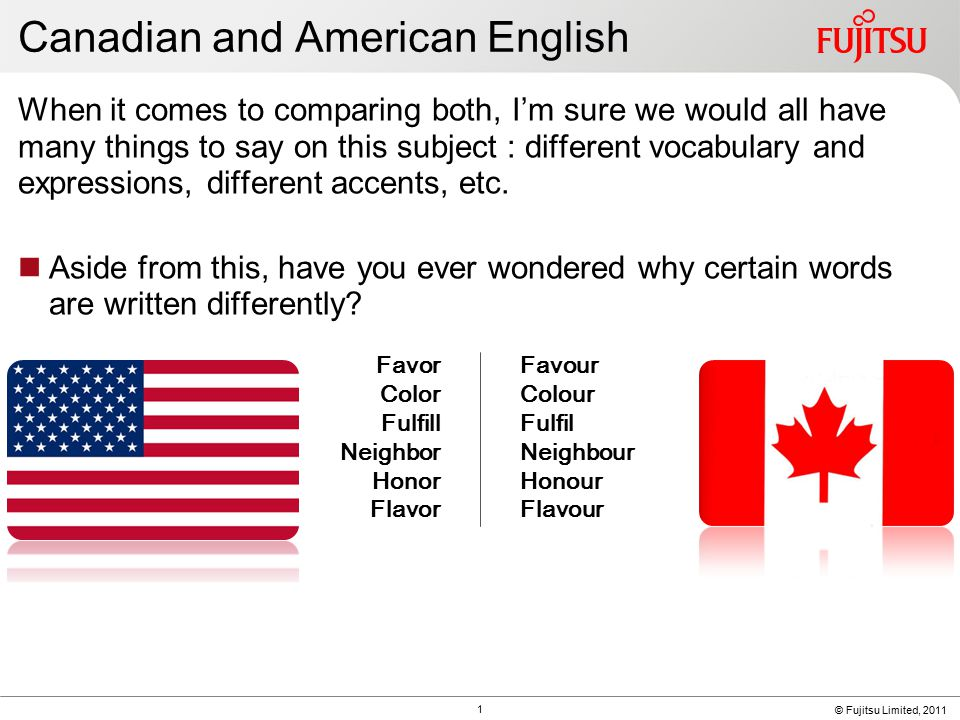 © Fujitsu Limited, 2011 Canadian and American English When it comes to comparing both, I'm sure we would all have many things to say on this subject : different vocabulary and expressions, different accents, etc.