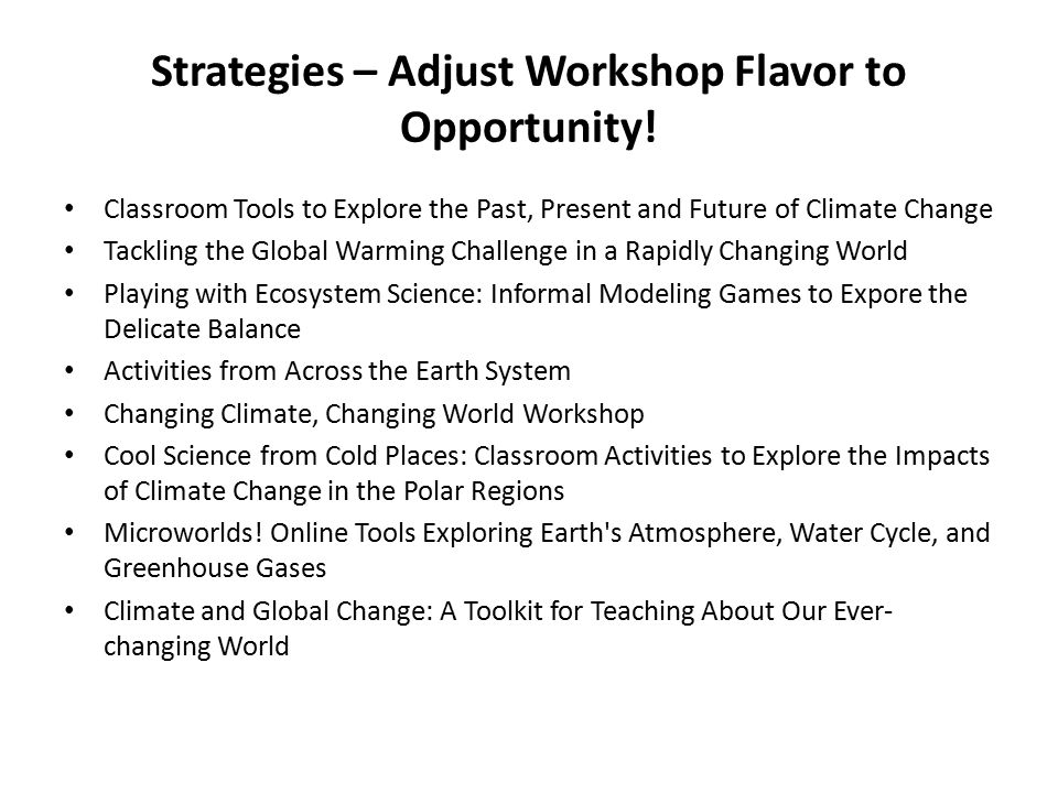 Strategies – Adjust Workshop Flavor to Opportunity! Classroom Tools to Explore the Past, Present and Future of Climate Change Tackling the Global Warm