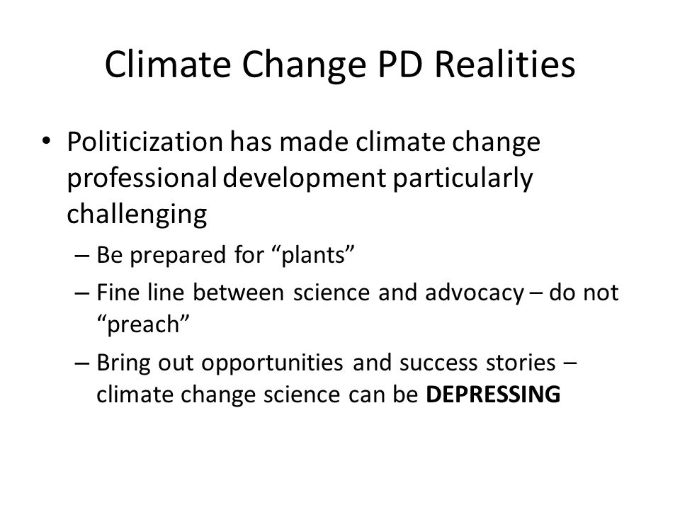 Climate Change PD Realities Politicization has made climate change professional development particularly challenging – Be prepared for plants – Fine line between science and advocacy – do not preach – Bring out opportunities and success stories – climate change science can be DEPRESSING