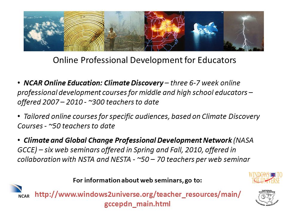 Online Professional Development for Educators NCAR Online Education: Climate Discovery – three 6-7 week online professional development courses for middle and high school educators – offered 2007 – 2010 - ~300 teachers to date Tailored online courses for specific audiences, based on Climate Discovery Courses - ~50 teachers to date Climate and Global Change Professional Development Network (NASA GCCE) – six web seminars offered in Spring and Fall, 2010, offered in collaboration with NSTA and NESTA - ~50 – 70 teachers per web seminar For information about web seminars, go to: http://www.windows2universe.org/teacher_resources/main/ gccepdn_main.html