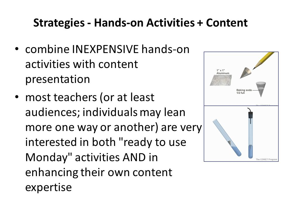 Strategies - Hands-on Activities + Content combine INEXPENSIVE hands-on activities with content presentation most teachers (or at least audiences; individuals may lean more one way or another) are very interested in both ready to use Monday activities AND in enhancing their own content expertise