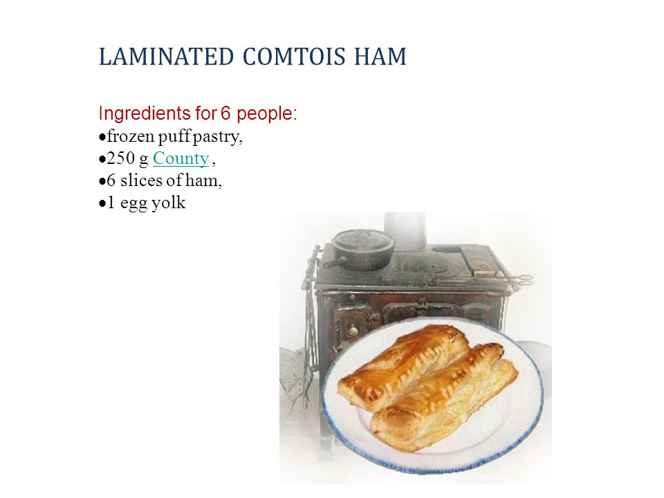 LAMINATED COMTOIS HAM Ingredients for 6 people:  frozen puff pastry,  250 g County,County  6 slices of ham,  1 egg yolk
