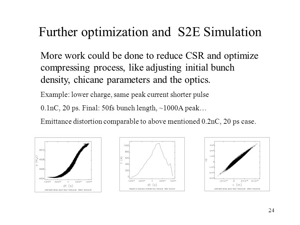 24 Further optimization and S2E Simulation More work could be done to reduce CSR and optimize compressing process, like adjusting initial bunch density, chicane parameters and the optics.