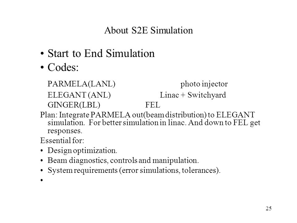 25 About S2E Simulation Start to End Simulation Codes: PARMELA(LANL) photo injector ELEGANT (ANL) Linac + Switchyard GINGER(LBL) FEL Plan: Integrate PARMELA out(beam distribution) to ELEGANT simulation.
