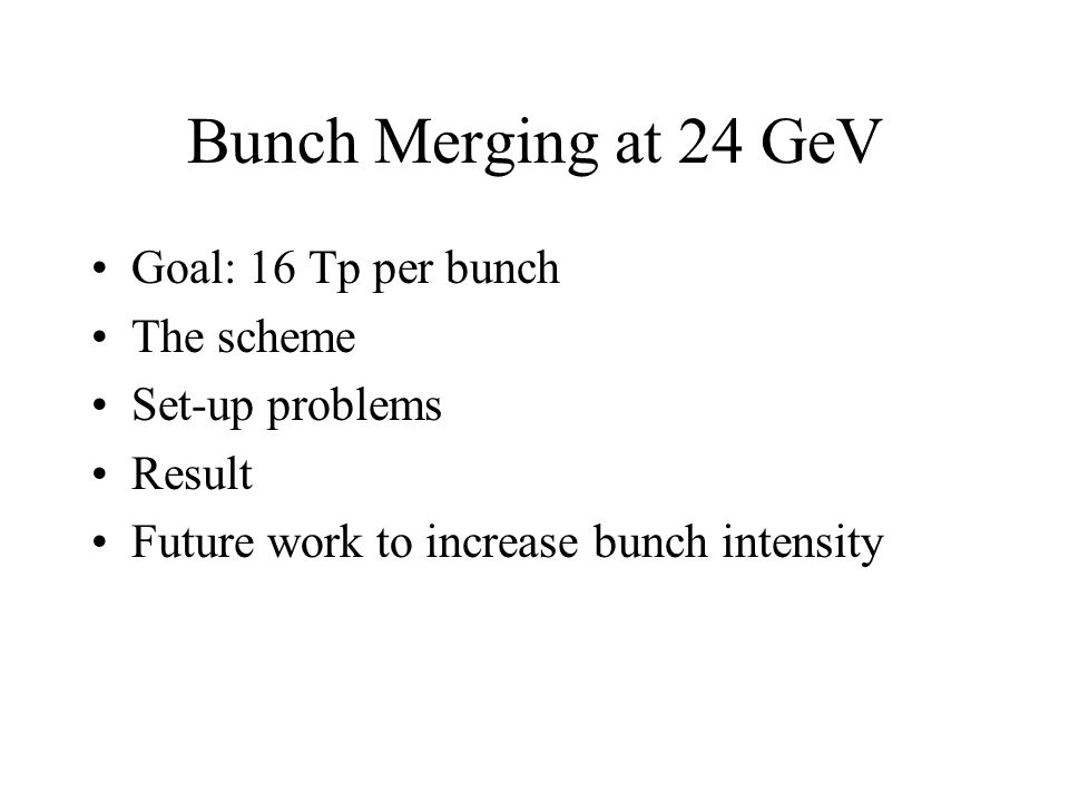 Bunch Merging at 24 GeV Goal: 16 Tp per bunch The scheme Set-up problems Result Future work to increase bunch intensity