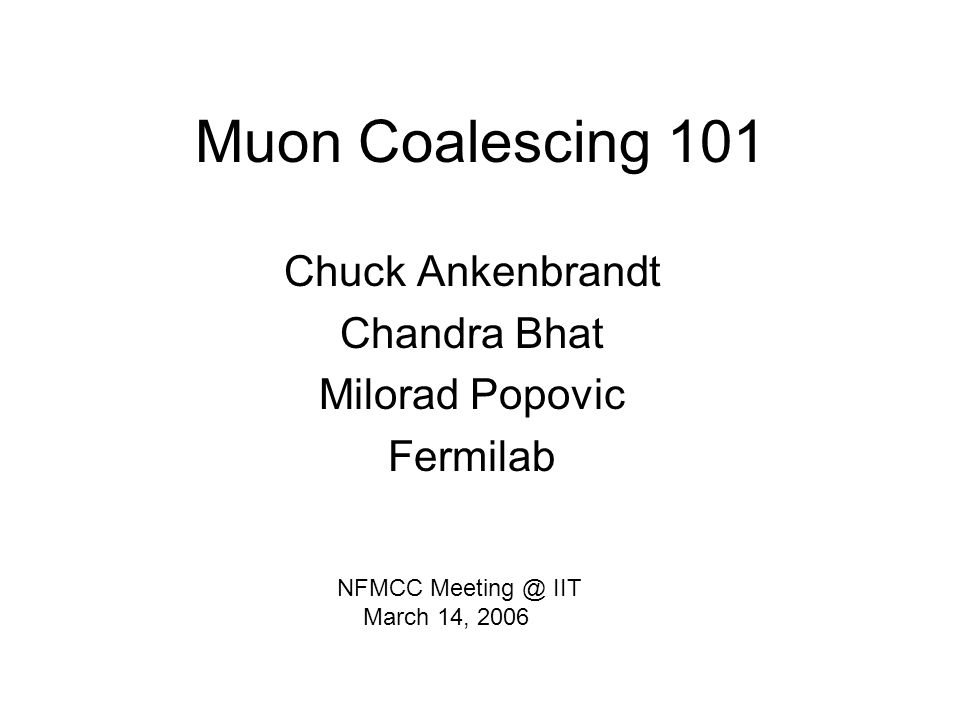 Muon Coalescing 101 Chuck Ankenbrandt Chandra Bhat Milorad Popovic Fermilab NFMCC Meeting @ IIT March 14, 2006