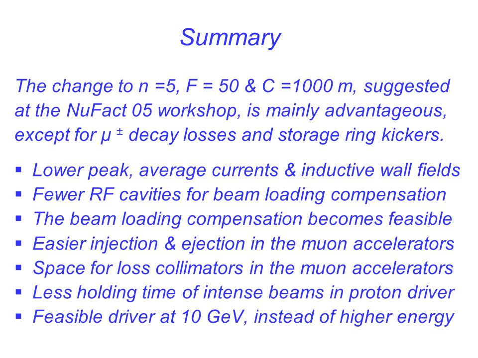 Summary The change to n =5, F = 50 & C =1000 m, suggested at the NuFact 05 workshop, is mainly advantageous, except for μ ± decay losses and storage r