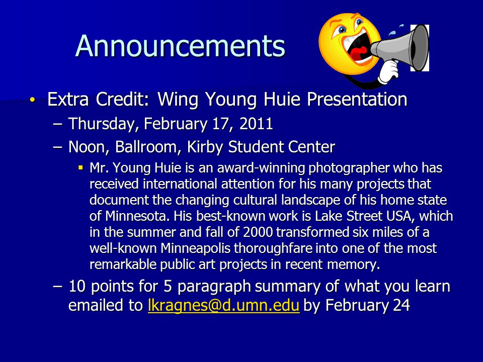 Announcements Announcements Extra Credit: Wing Young Huie Presentation Extra Credit: Wing Young Huie Presentation –Thursday, February 17, 2011 –Noon, Ballroom, Kirby Student Center  Mr.