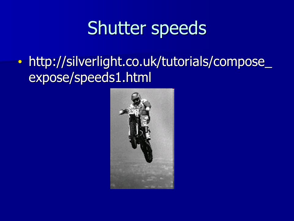 Shutter speeds http://silverlight.co.uk/tutorials/compose_ expose/speeds1.html http://silverlight.co.uk/tutorials/compose_ expose/speeds1.html