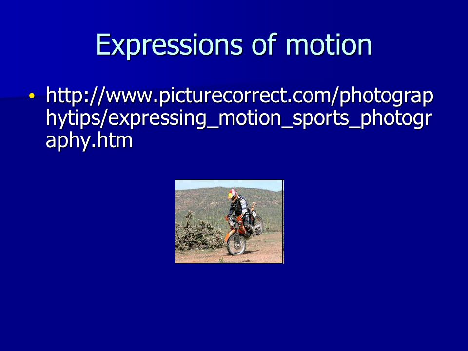Expressions of motion http://www.picturecorrect.com/photograp hytips/expressing_motion_sports_photogr aphy.htm http://www.picturecorrect.com/photograp hytips/expressing_motion_sports_photogr aphy.htm