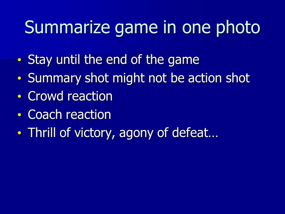 Summarize game in one photo Stay until the end of the game Stay until the end of the game Summary shot might not be action shot Summary shot might not be action shot Crowd reaction Crowd reaction Coach reaction Coach reaction Thrill of victory, agony of defeat… Thrill of victory, agony of defeat…