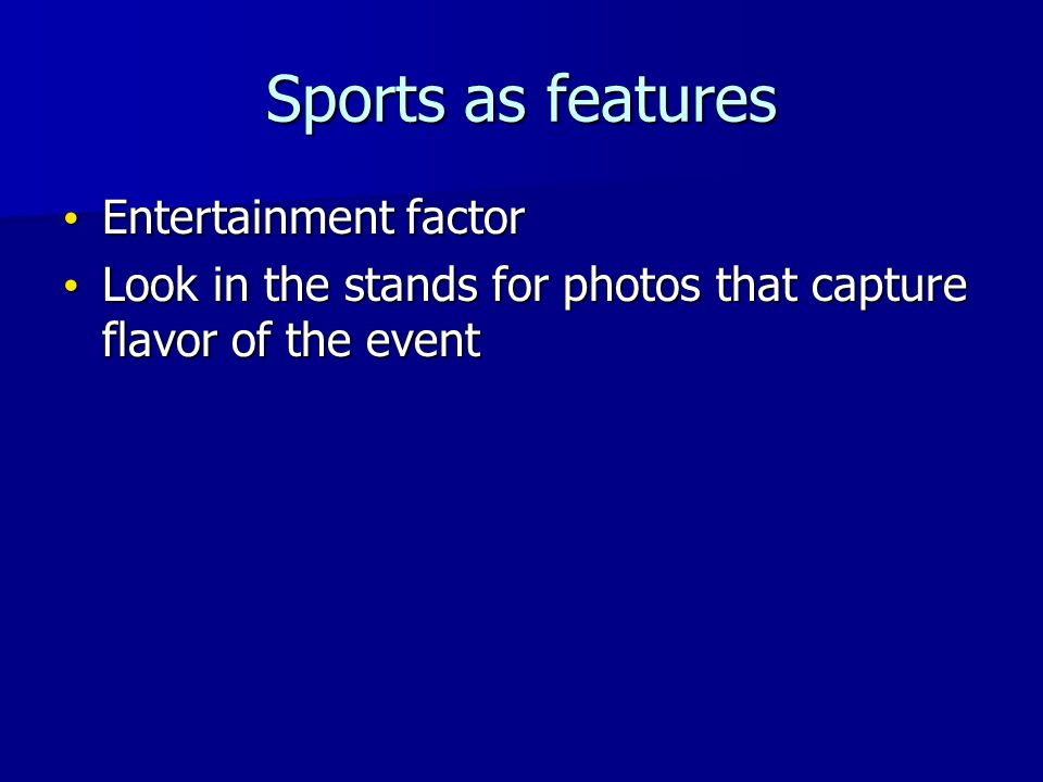Sports as features Entertainment factor Entertainment factor Look in the stands for photos that capture flavor of the event Look in the stands for photos that capture flavor of the event